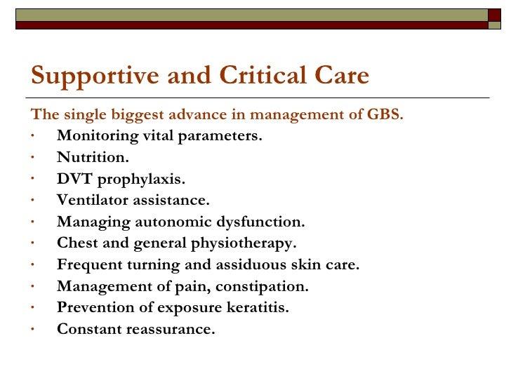 Supportive and Critical Care <ul><li>The single biggest advance in management of GBS. </li></ul><ul><li>Monitoring vital p...