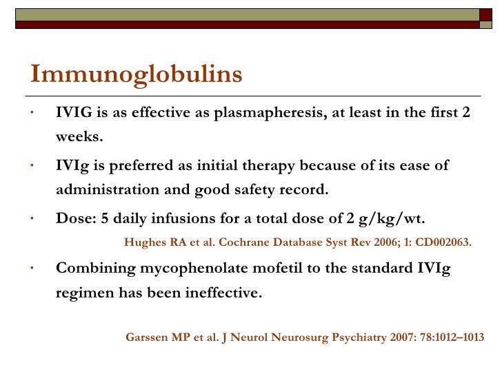 Immunoglobulins <ul><li>IVIG is as effective as plasmapheresis, at least in the first 2 weeks. </li></ul><ul><li>IVIg is p...