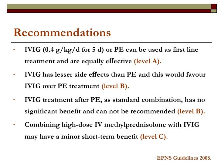 Recommendations <ul><li>IVIG (0.4 g/kg/d for 5 d) or PE can be used as first line treatment and are equally effective  (leve...