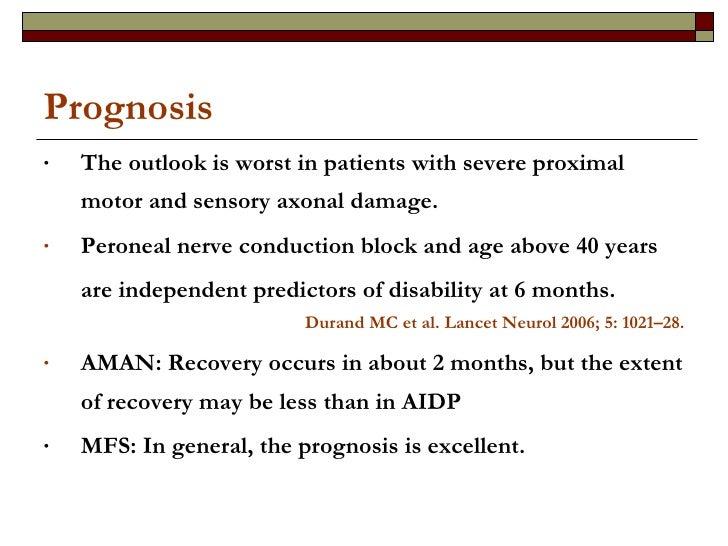 Prognosis <ul><li>The outlook is worst in patients with severe proximal motor and sensory axonal damage.  </li></ul><ul><l...