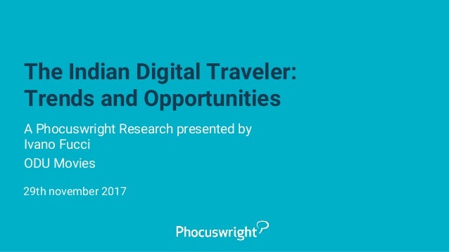 The Indian Digital Traveler: Trends and Opportunities A Phocuswright Research presented by Ivano Fucci ODU Movies 29th nov...