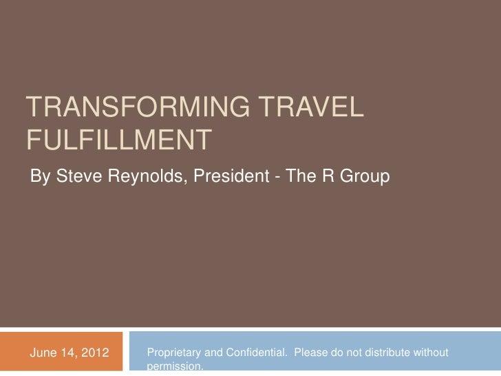TRANSFORMING TRAVELFULFILLMENTBy Steve Reynolds, President - The R GroupJune 14, 2012   Proprietary and Confidential. Plea...