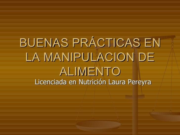 BUENAS PRÁCTICAS EN LA MANIPULACION DE ALIMENTO Licenciada en Nutrición Laura Pereyra