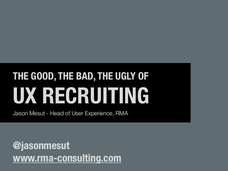 THE GOOD, THE BAD, THE UGLY OFUX RECRUITINGJason Mesut - Head of User Experience, RMA@jasonmesutwww.rma-consulting.com