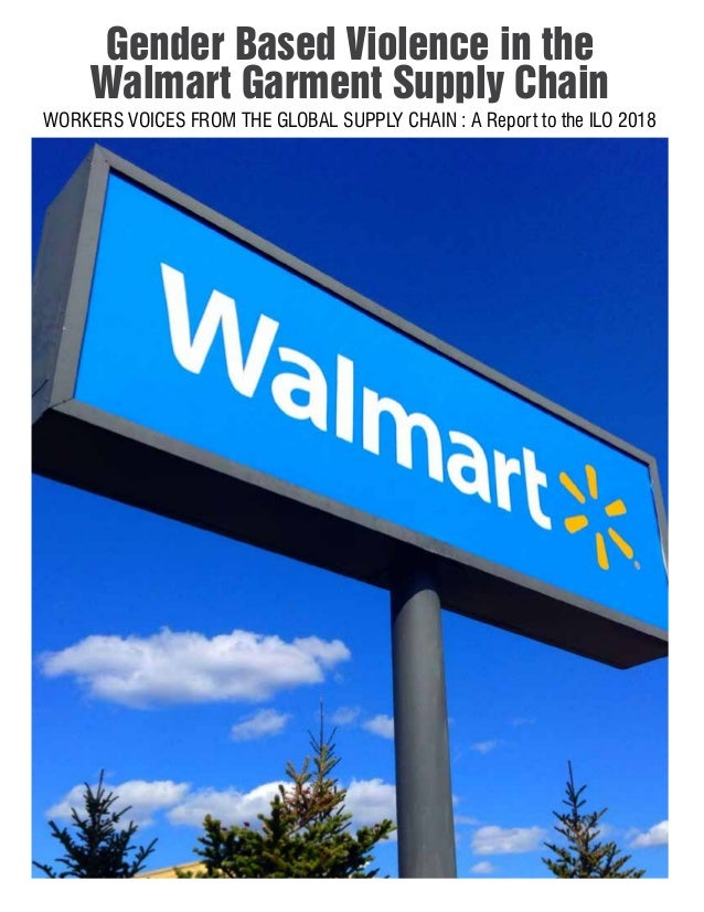 Gender Based Violence in the Walmart Garment Supply Chain WORKERS VOICES FROM THE GLOBAL SUPPLY CHAIN : A Report to the IL...