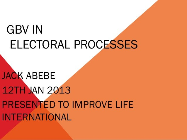 GBV IN ELECTORAL PROCESSES JACK ABEBE 12TH JAN 2013 PRESENTED TO IMPROVE LIFE INTERNATIONAL