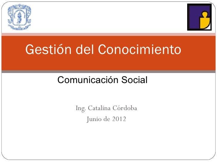 Gestión del Conocimiento    Comunicación Social       Ing. Catalina Córdoba           Junio de 2012