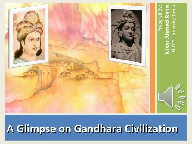 A Glimpse on Gandhara CivilizationA Glimpse on Gandhara Civilization PreparedBy: NisarAhmedRana HITECUniversityTaxila