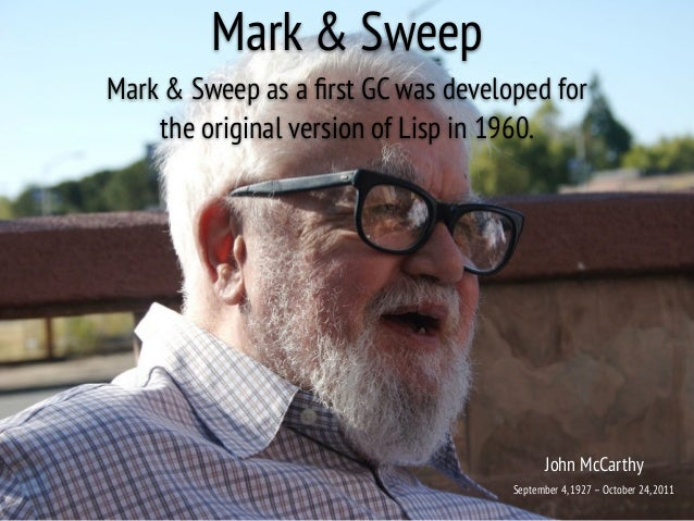 Mark & Sweep Mark & Sweep as a first GC was developed for the original version of Lisp in 1960. John McCarthy September 4,1...