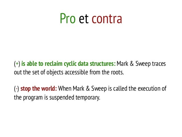 Pro et contra (+) is able to reclaim cyclic data structures: Mark & Sweep traces out the set of objects accessible from th...