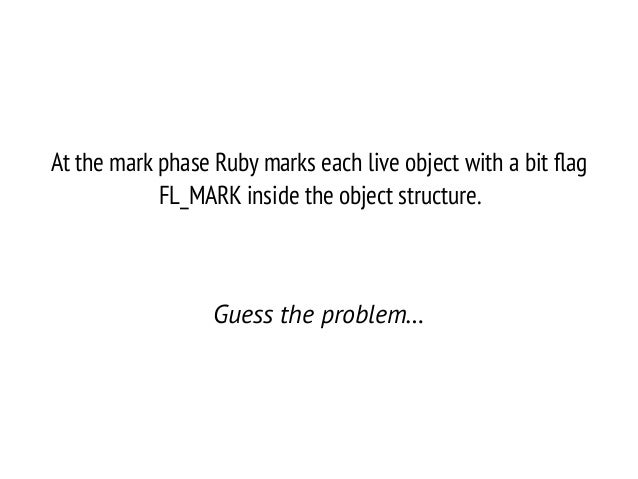 At the mark phase Ruby marks each live object with a bit flag FL_MARK inside the object structure. ! Guess the problem…