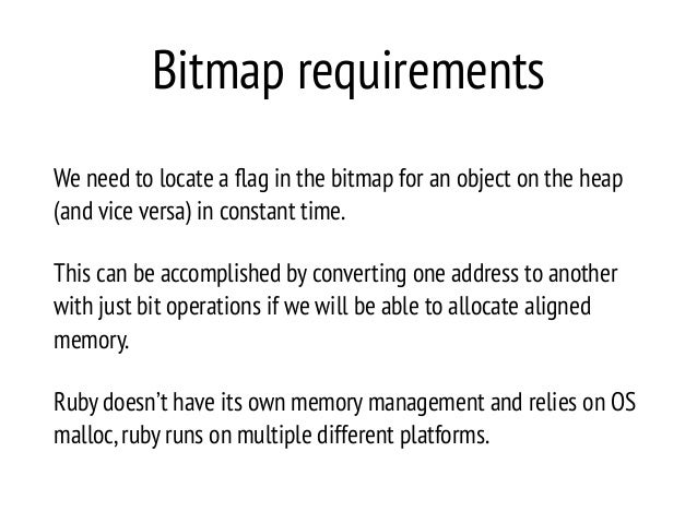 Bitmap requirements We need to locate a flag in the bitmap for an object on the heap (and vice versa) in constant time. Thi...