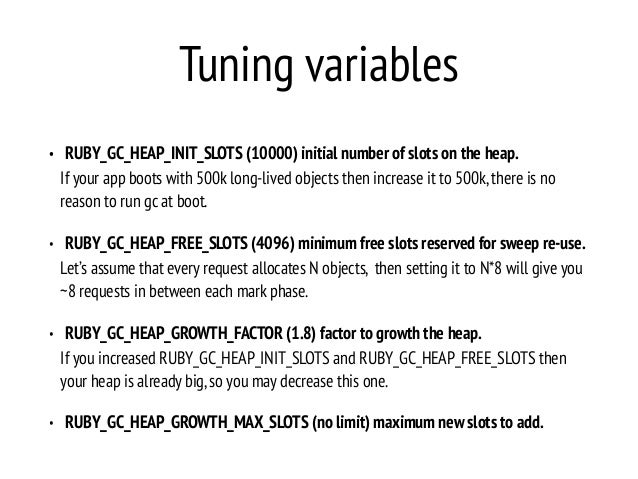 Tuning variables • RUBY_GC_HEAP_INIT_SLOTS (10000) initial number of slots on the heap. If your app boots with 500k long-l...
