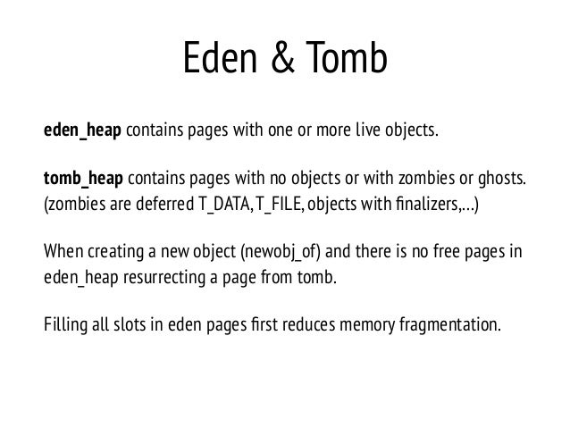 Eden & Tomb eden_heap contains pages with one or more live objects. tomb_heap contains pages with no objects or with zombi...