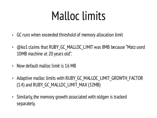 Malloc limits • GC runs when exceeded threshold of memory allocation limit • @ko1 claims that RUBY_GC_MALLOC_LIMIT was 8MB...