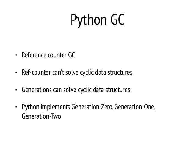 Python GC • Reference counter GC • Ref-counter can't solve cyclic data structures • Generations can solve cyclic data stru...