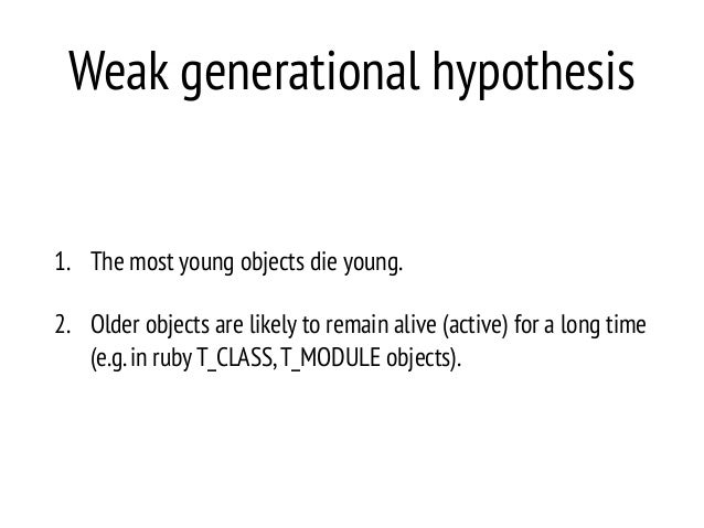 Weak generational hypothesis 1. The most young objects die young. 2. Older objects are likely to remain alive (active) for...