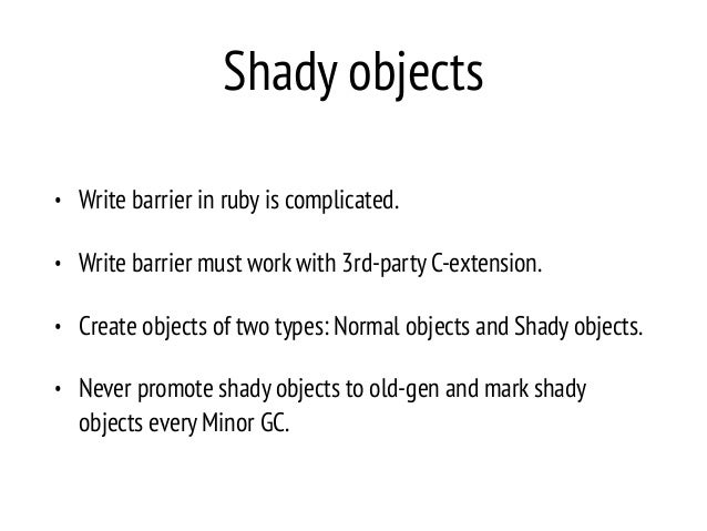 Shady objects • Write barrier in ruby is complicated. • Write barrier must work with 3rd-party C-extension. • Create objec...