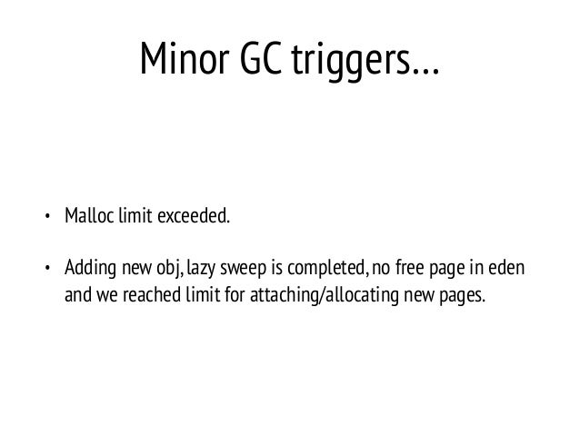 Minor GC triggers… • Malloc limit exceeded. • Adding new obj,lazy sweep is completed,no free page in eden and we reached l...