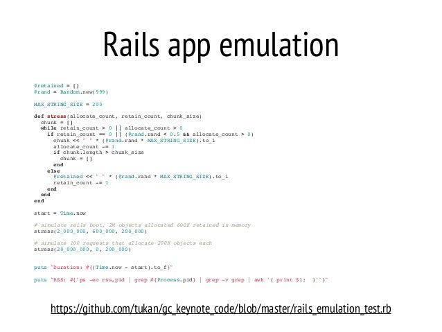 Rails app emulation @retained = []! @rand = Random.new(999)! ! MAX_STRING_SIZE = 200! ! def stress(allocate_count, retain_...