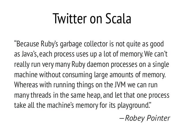 """Twitter on Scala """"Because Ruby's garbage collector is not quite as good as Java's,each process uses up a lot of memory.We ..."""