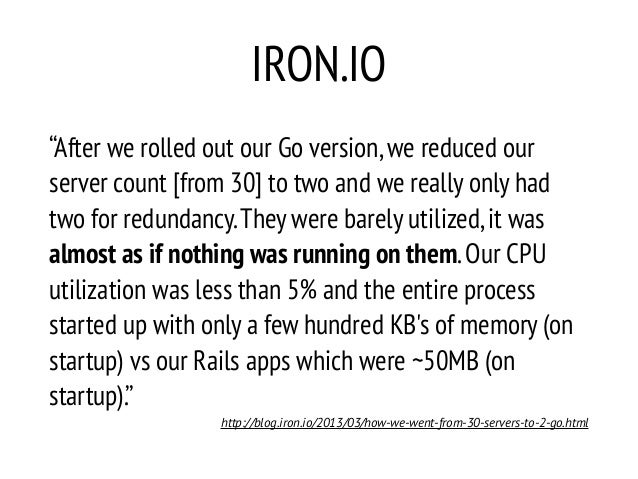 """IRON.IO """"After we rolled out our Go version,we reduced our server count [from 30] to two and we really only had two for re..."""