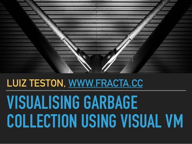 VISUALISING GARBAGE COLLECTION USING VISUAL VM LUIZ TESTON, WWW.FRACTA.CC
