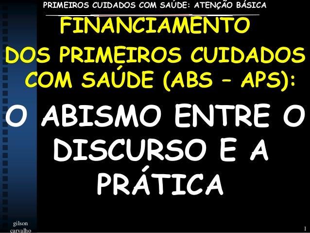 PRIMEIROS CUIDADOS COM SAÚDE: ATENÇÃO BÁSICA  FINANCIAMENTO DOS PRIMEIROS CUIDADOS COM SAÚDE (ABS – APS):  O ABISMO ENTRE ...