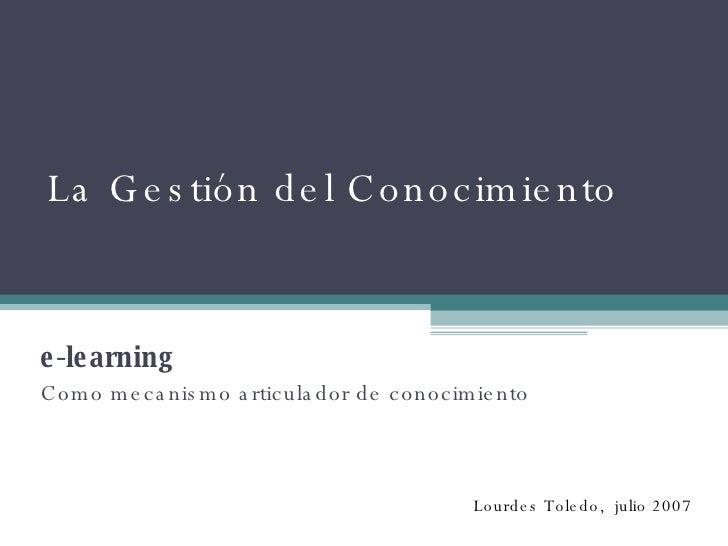La Gestión del Conocimiento  e-learning Como mecanismo articulador de conocimiento Lourdes Toledo,  julio 2007