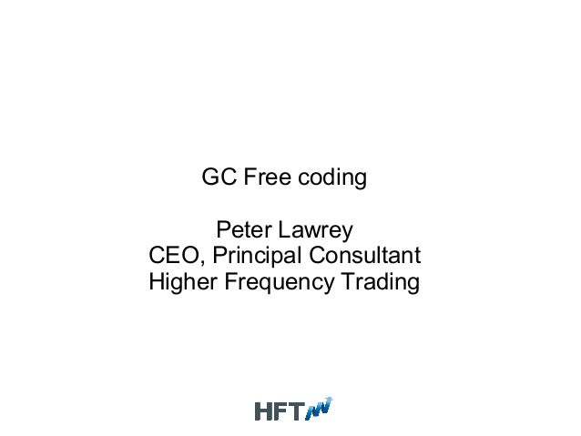 GC Free coding Peter Lawrey CEO, Principal Consultant Higher Frequency Trading