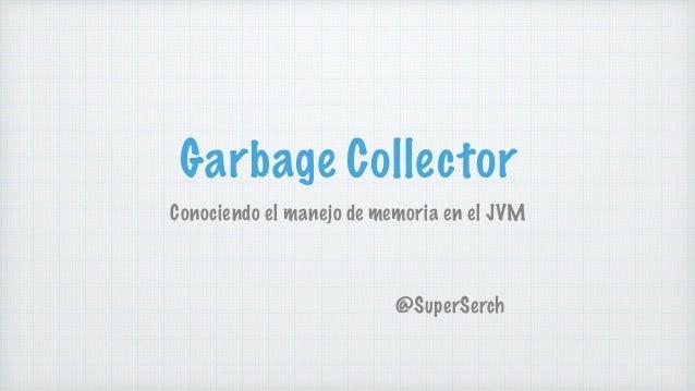 Garbage Collector Conociendo el manejo de memoria en el JVM @SuperSerch