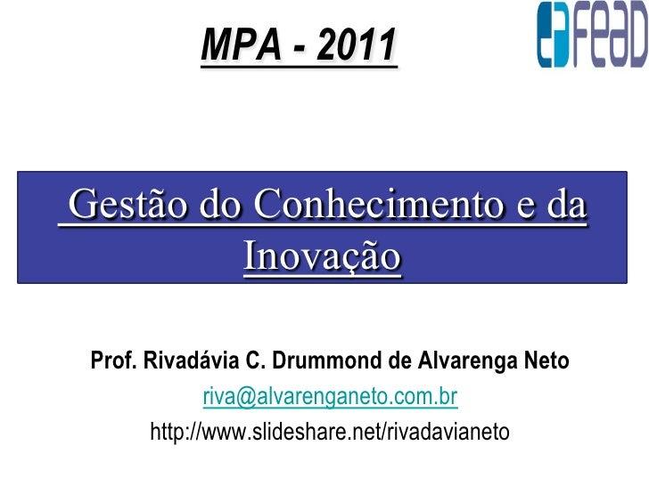 MPA - 2011Gestão do Conhecimento e da         Inovação Prof. Rivadávia C. Drummond de Alvarenga Neto              riva@alv...