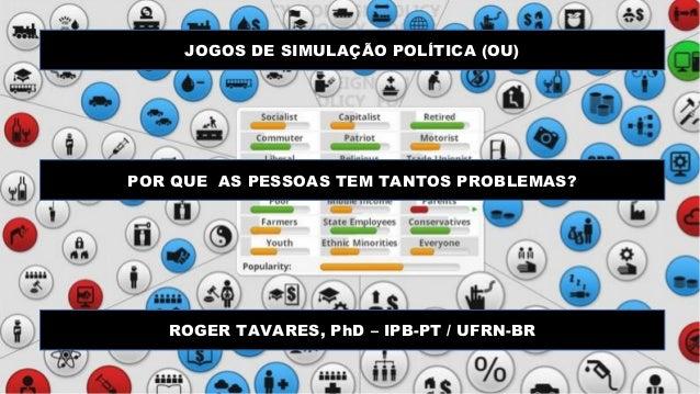 JOGOS DE SIMULAÇÃO POLÍTICA (OU) POR QUE AS PESSOAS TEM TANTOS PROBLEMAS? ROGER TAVARES, PhD – IPB-PT / UFRN-BR