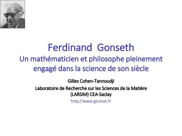 Ferdinand Gonseth Un mathématicien et philosophe pleinement engagé dans la science de son siècle Gilles Cohen-Tannoudji La...