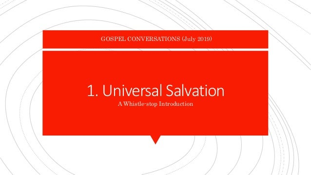 1. Universal Salvation A Whistle-stop Introduction GOSPEL CONVERSATIONS (July 2019)