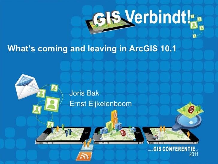 What's coming and leaving in ArcGIS 10.1              Joris Bak              Ernst Eijkelenboom