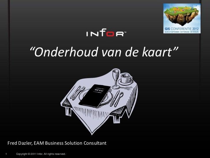 """Onderhoud van de kaart""    Fred Dazler, EAM Business Solution Consultant1      Copyright © 2011 Infor. All rights reserved."
