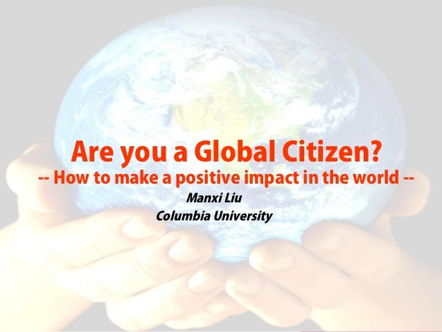 Are you a Global Citizen? -- How to make a positive impact in the world -- Manxi Liu Columbia University