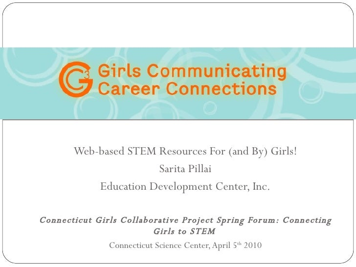 Web-based STEM Resources For (and By) Girls! Sarita Pillai Education Development Center, Inc. Connecticut Girls Collaborat...
