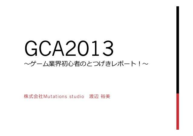 GCA2013〜~ゲーム業界初⼼心者のとつげきレポート!〜~株式会社Mutations studio 渡辺 裕美