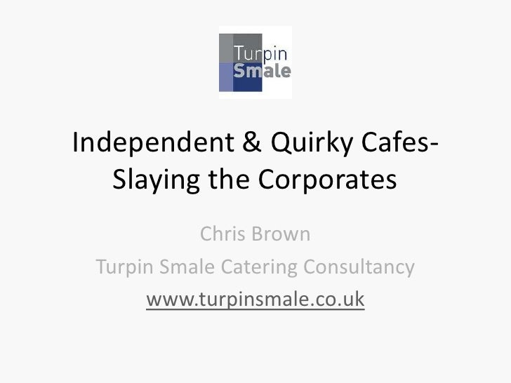Independent & Quirky Cafes-   Slaying the Corporates           Chris Brown Turpin Smale Catering Consultancy      www.turp...