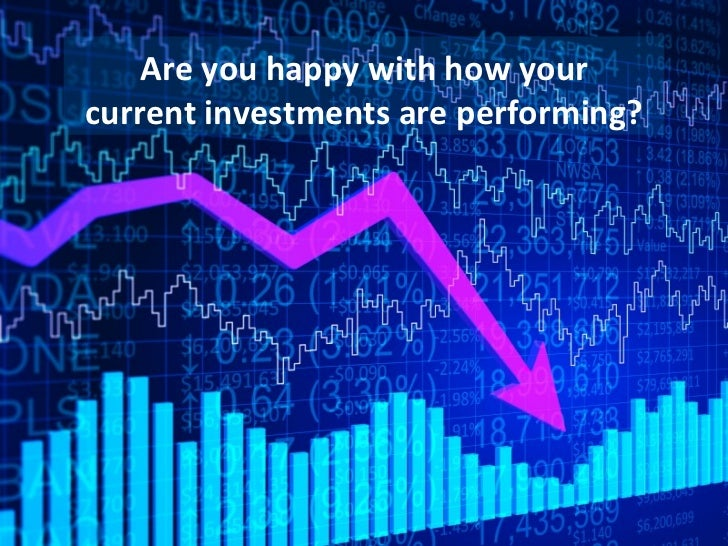 Are you happy with how yourcurrent investments are performing?