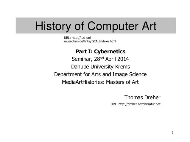 1 History of Computer Art Part I: Cybernetics Seminar, 28nd April 2014 Danube University Krems Department for Arts and Ima...