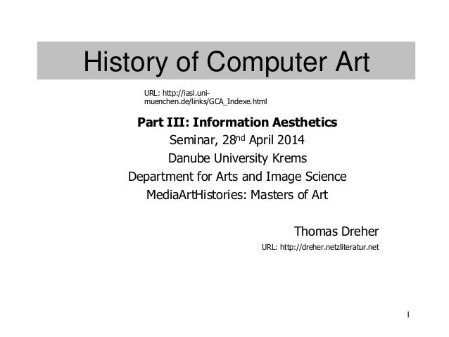 1 History of Computer Art Part III: Information Aesthetics Seminar, 28nd April 2014 Danube University Krems Department for...