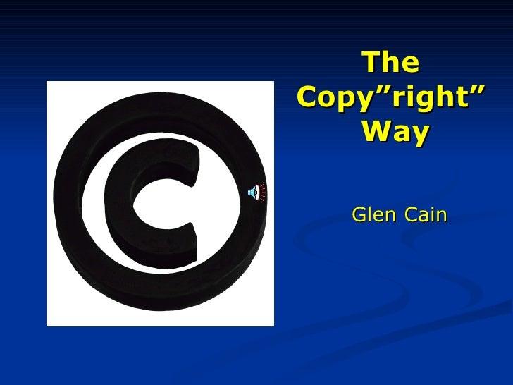 """The  Copy""""right""""  Way <ul><li>Glen Cain </li></ul>"""