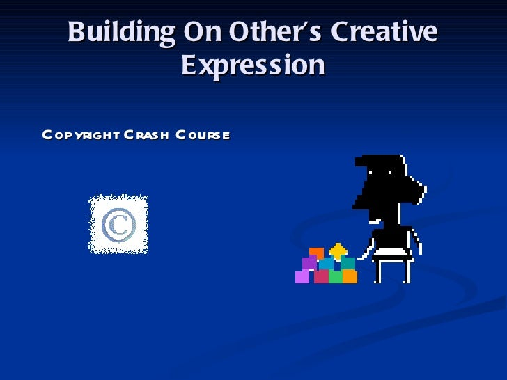 Building On Other's Creative Expression <ul><li>Copyright Crash Course </li></ul>
