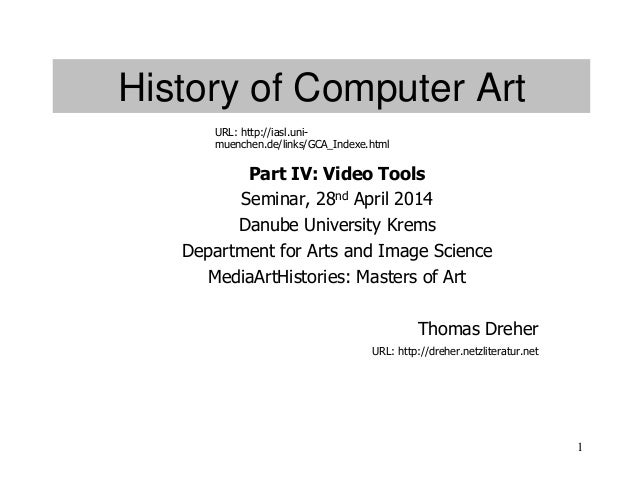 1 History of Computer Art Part IV: Video Tools Seminar, 28nd April 2014 Danube University Krems Department for Arts and Im...