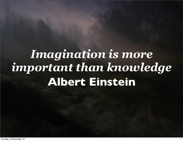 Imagination is more         important than knowledge              Albert EinsteinSunday, 2 December 12               1
