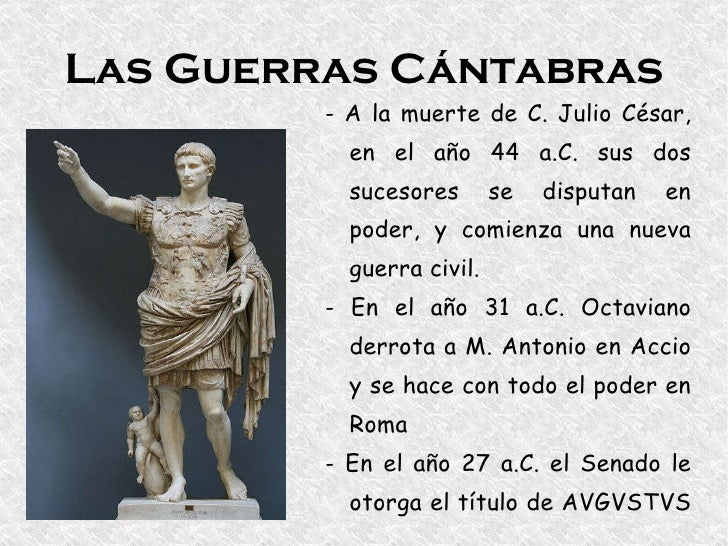 Las Guerras Cántabras - A la muerte de C. Julio César, en el año 44 a.C. sus dos sucesores se disputan en poder, y comienz...