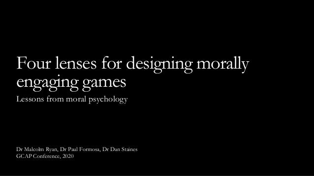 Dr Malcolm Ryan, Dr Paul Formosa, Dr Dan Staines GCAP Conference, 2020 Four lenses for designing morally engaging games Le...